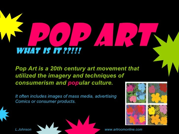 Pop Art What  is  it ??!!! Pop Art is a 20th century art movement that utilized the imagery and techniques of consumerism ...