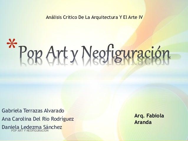 Gabriela Terrazas Alvarado Ana Carolina Del Rio Rodríguez Daniela Ledezma Sánchez POP ART Y NEOFIGURACION * Arq. Fabiola A...