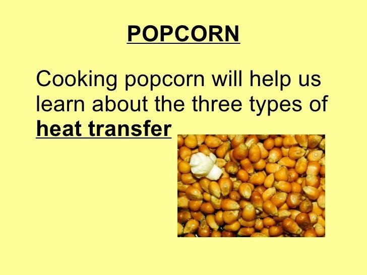 POPCORN <ul><li>Cooking popcorn will help us learn about the three types of  heat transfer </li></ul>