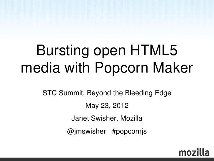 Bursting open HTML5media with Popcorn Maker   STC Summit, Beyond the Bleeding Edge               May 23, 2012           Ja...