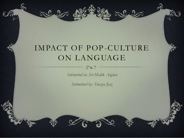 IMPACT OF POP-CULTURE ON LANGUAGE Submitted to: Sir Malik Asghar Submitted by: Shazia Ijaz