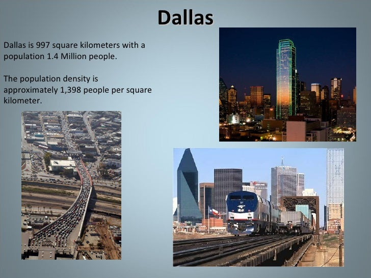 Dallas Dallas is 997 square kilometers with a population 1.4 Million people. The population density is approximately 1,398...