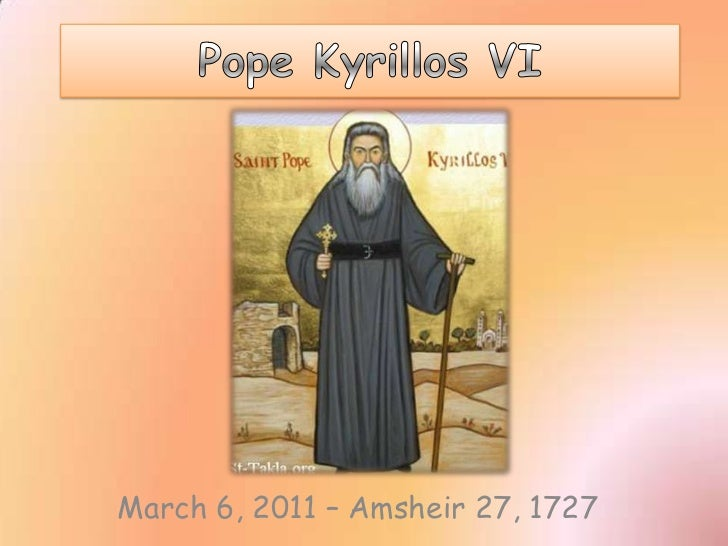 Pope Kyrillos VI <br />March 6, 2011 – Amsheir 27, 1727<br />