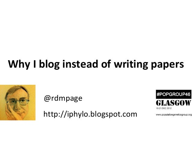 Why I blog instead of writing papers       @rdmpage       http://iphylo.blogspot.com