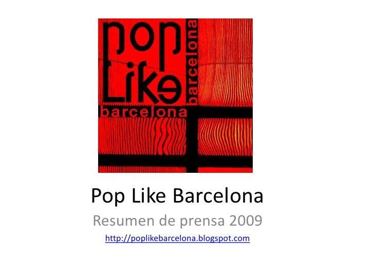 Pop Like Barcelona<br />Resumen de prensa 2009<br />http://poplikebarcelona.blogspot.com<br />