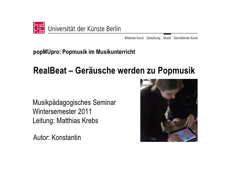 popMUpro: Popmusik im MusikunterrichtRealBeat – Geräusche werden zu PopmusikMusikpädagogisches SeminarWintersemester 2011L...