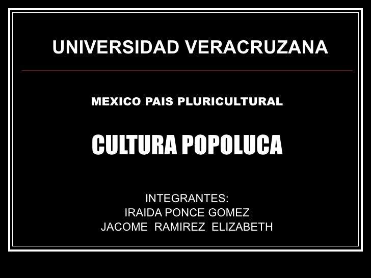UNIVERSIDAD VERACRUZANA <ul><li>MEXICO PAIS PLURICULTURAL </li></ul><ul><li>CULTURA POPOLUCA </li></ul><ul><li>INTEGRANTES...