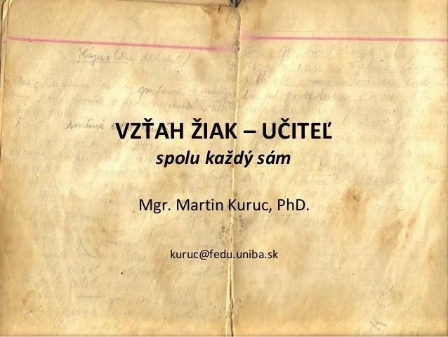 VZŤAH ŽIAK – UČITEĽ   spolu každý sám Mgr. Martin Kuruc, PhD.     kuruc@fedu.uniba.sk