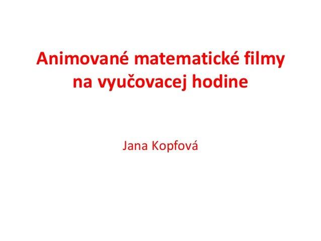Animované matematické filmy    na vyučovacej hodine         Jana Kopfová