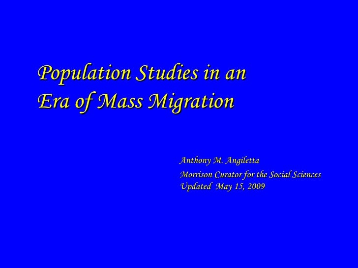 Population Studies in an Era of Mass Migration                  Anthony M. Angiletta                 Morrison Curator for ...