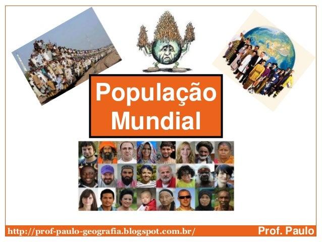 População                     Mundialhttp://prof-paulo-geografia.blogspot.com.br/   Prof. Paulo