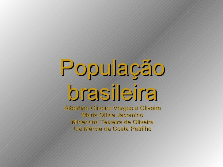 População brasileira Albertina Oliveira Vargas e Oliveira Maria Olívia Jacomino Minervina Teixeira de Oliveira Lia Márcia ...