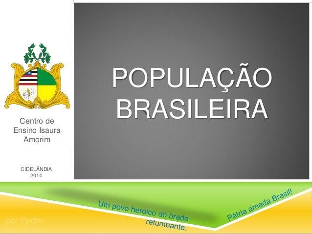POPULAÇÃO BRASILEIRACentro de Ensino Isaura Amorim por Pedro Gervásio CIDELÂNDIA 2014