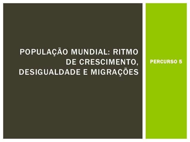PERCURSO 5 POPULAÇÃO MUNDIAL: RITMO DE CRESCIMENTO, DESIGUALDADE E MIGRAÇÕES