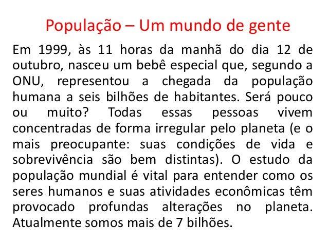 População – Um mundo de gente Em 1999, às 11 horas da manhã do dia 12 de outubro, nasceu um bebê especial que, segundo a O...