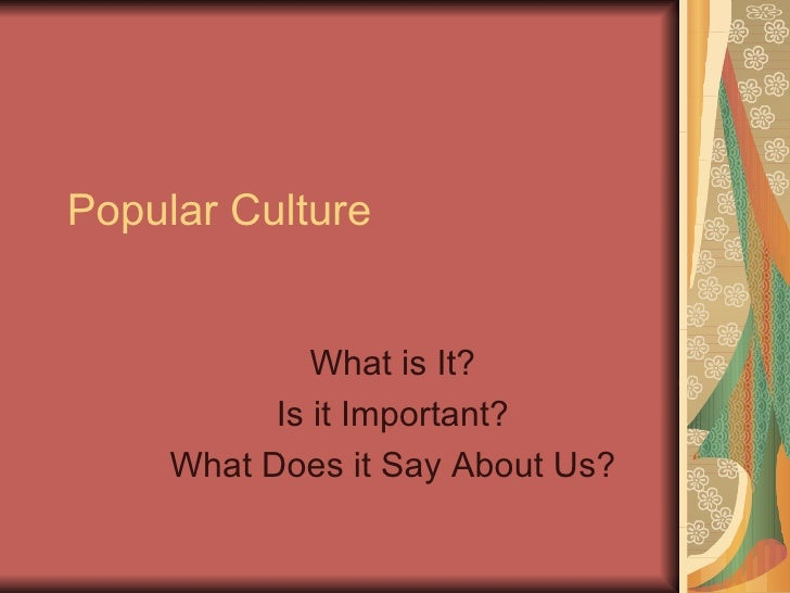 Popular Culture What is It? Is it Important? What Does it Say About Us?