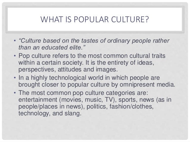 the influence of pop culture essay Technically, culture is always in the news, and not just in the arts and entertainment section of our newspapers it is like unacknowledged water to a.