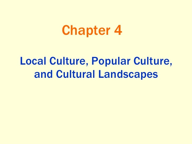 Local Culture, Popular Culture, and Cultural Landscapes Chapter 4