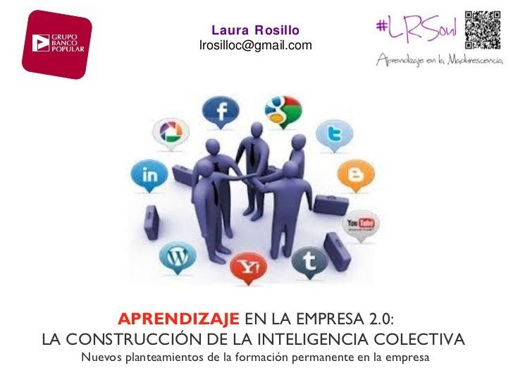 Laura Rosillo                        lrosilloc@gmail.com       APRENDIZAJE EN LA EMPRESA 2.0:LA CONSTRUCCIÓN DE LA INTELIG...