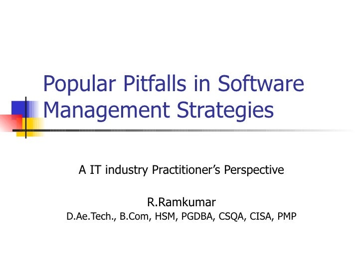 Popular Pitfalls in Software Management Strategies A IT industry Practitioner's Perspective R.Ramkumar D.Ae.Tech., B.Com, ...
