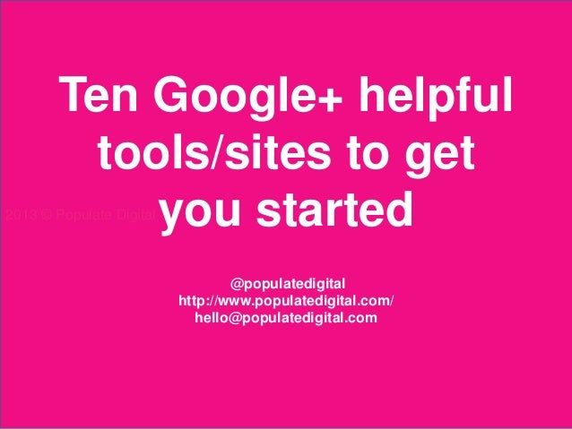 Ten Google+ helpful         tools/sites to get            you started2013 © Populate Digital                              ...