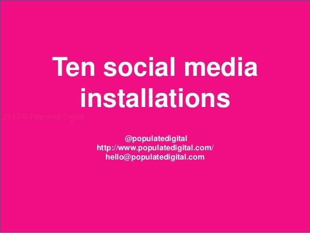 Ten social media                 installations2013 © Populate Digital                                       @populatedigit...
