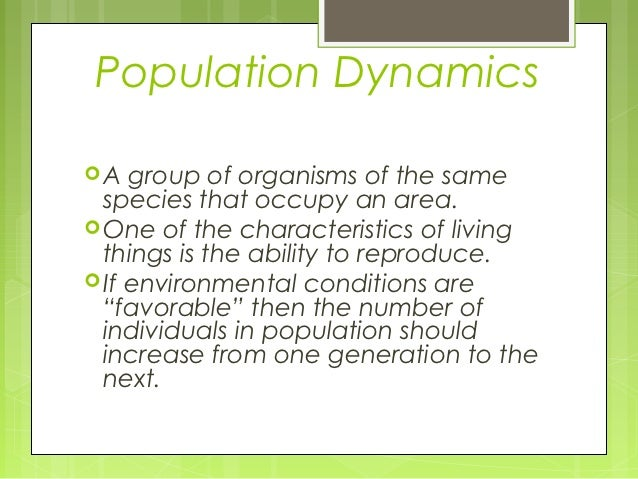 Population DynamicsA   group of organisms of the same  species that occupy an area. One of the characteristics of living...