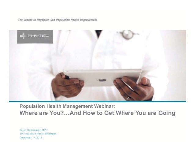Population Health Management Webinar:  Where are You?…And How to Get Where You are Going Karen Handmaker, MPP, VP Populati...