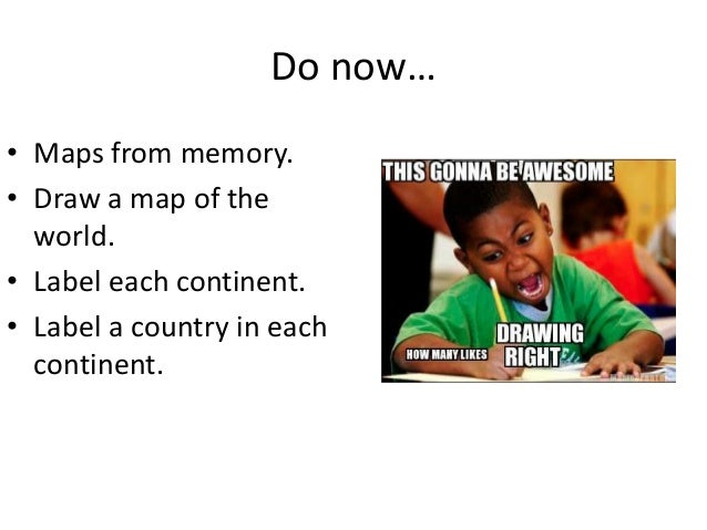 Do now… • Maps from memory. • Draw a map of the world. • Label each continent. • Label a country in each continent.