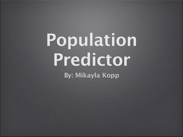 Population Predictor By: Mikayla Kopp
