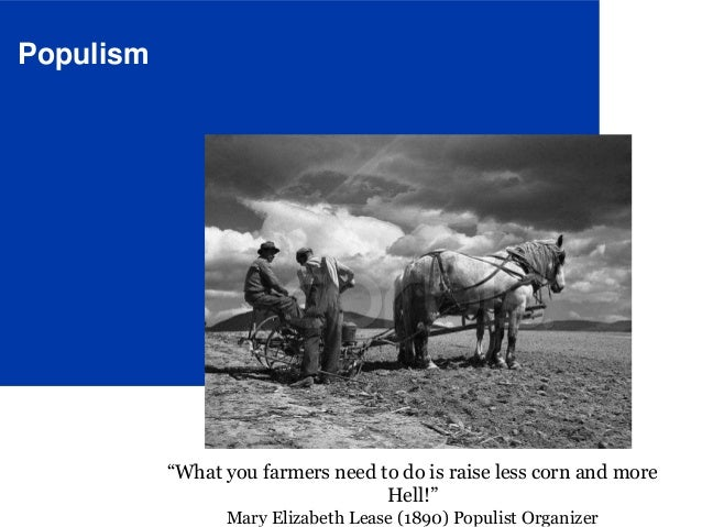 "Populism ""What you farmers need to do is raise less corn and more Hell!"" Mary Elizabeth Lease (1890) Populist Organizer"