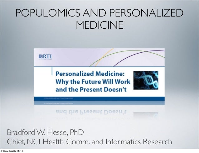 POPULOMICS AND PERSONALIZED MEDICINE Bradford W. Hesse, PhD Chief, NCI Health Comm. and Informatics Research Friday, March...
