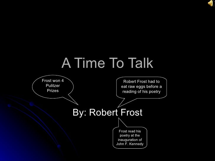 A Time To Talk By: Robert Frost Robert Frost had to eat raw eggs before a reading of his poetry Frost won 4 Pulitzer Prize...