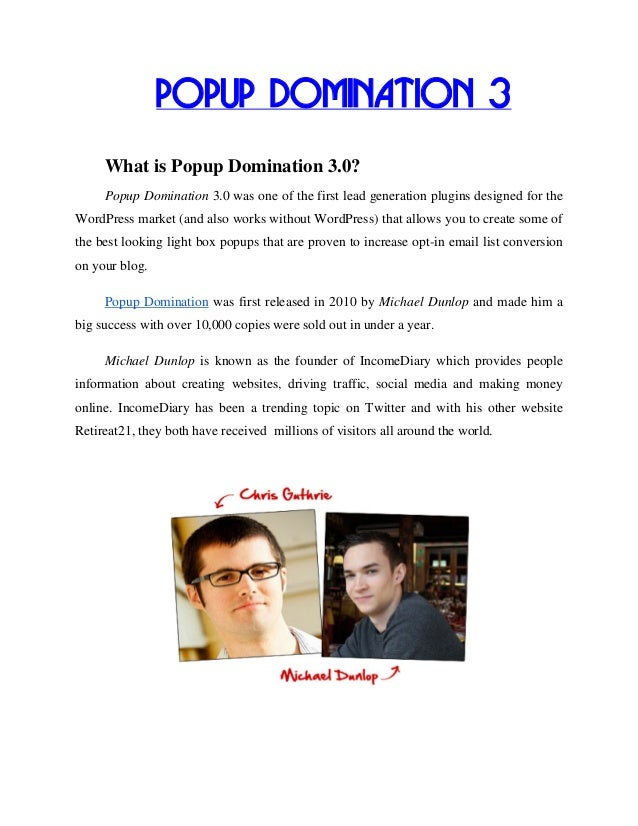 POPUP DOMINATION 3     What is Popup Domination 3.0?     Popup Domination 3.0 was one of the first lead generation plugins...