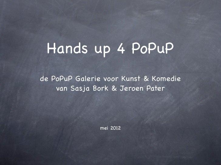 Hands up 4 PoPuPde PoPuP Galerie voor Kunst & Komedie    van Sasja Bork & Jeroen Pater               mei 2012