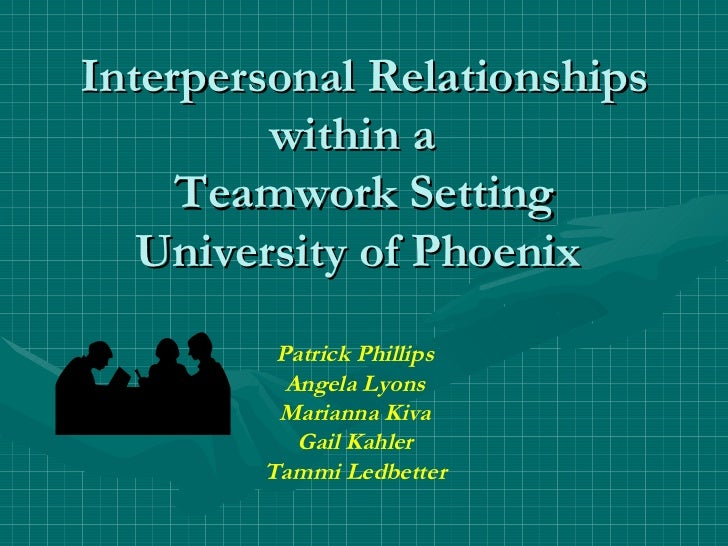 Interpersonal Relationships within a  Teamwork Setting University of Phoenix  Patrick Phillips Angela Lyons Marianna Kiva ...