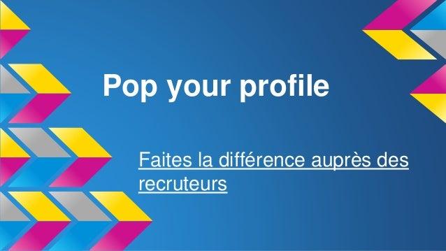 Pop your profile Faites la différence auprès des recruteurs