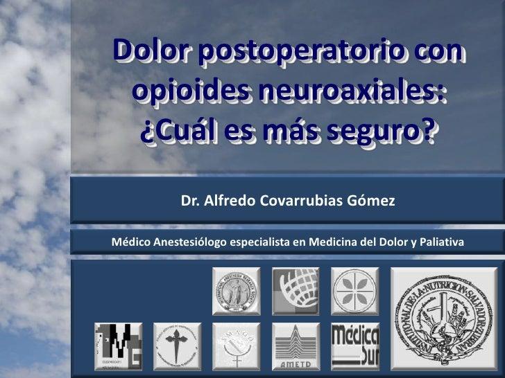 Dolor postoperatorio con opioidesneuroaxiales: ¿Cuál es más seguro?<br />Dr. Alfredo Covarrubias Gómez<br />Médico Anestes...