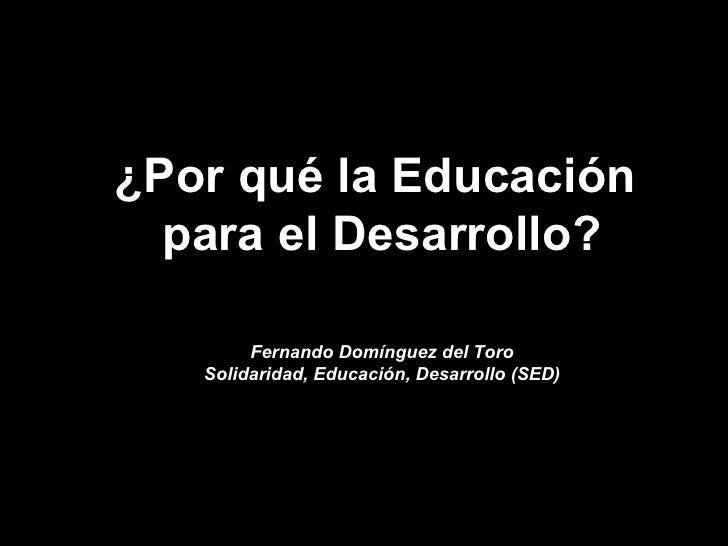¿Por qué la Educación  para el Desarrollo? Fernando Domínguez del Toro Solidaridad, Educación, Desarrollo (SED)