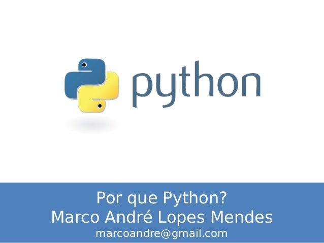 Por que Python? Marco André Lopes Mendes marcoandre@gmail.com