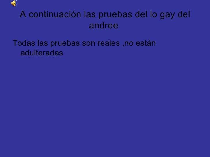 A continuación las pruebas del lo gay del andree  <ul><li>Todas las pruebas son reales ,no están adulteradas </li></ul>