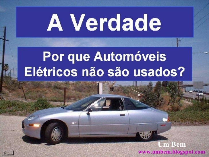 A Verdade Por que Automóveis Elétricos não são usados? Um Bem www.umbem.blogspot.com