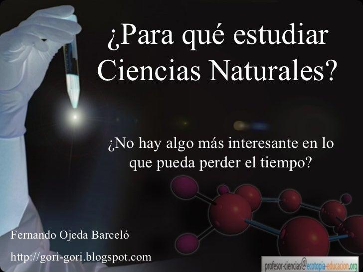 ¿Para qué estudiar Ciencias Naturales? ¿No hay algo más interesante en lo que pueda perder el tiempo? Fernando Ojeda Barce...