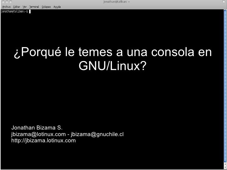 ¿Porqué le temes a una consola en            GNU/Linux?    Jonathan Bizama S. jbizama@lotinux.com - jbizama@gnuchile.cl ht...