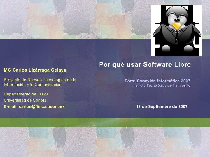 Por qué usar Software Libre MC Carlos Lizárraga Celaya  Proyecto de Nuevas Tecnologías de la          Foro: Conexión Infor...