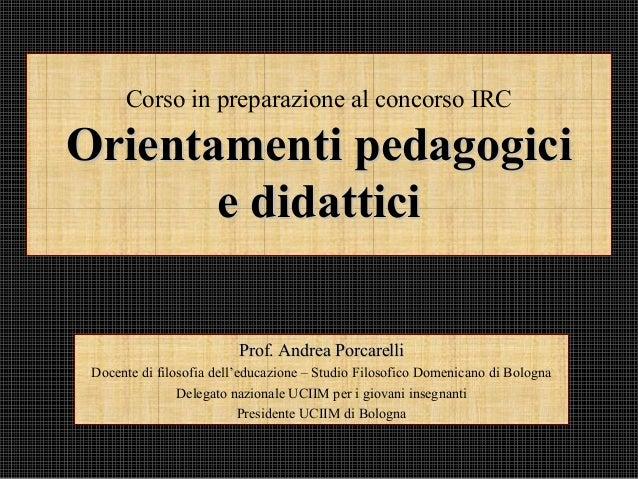 Corso in preparazione al concorso IRC Orientamenti pedagogiciOrientamenti pedagogici e didatticie didattici Prof. Andrea P...