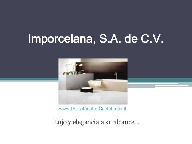 Imporcelana, S.A. de C.V. Lujo y elegancia a su alcance… www.PorcelanatosCastel.mex.tl