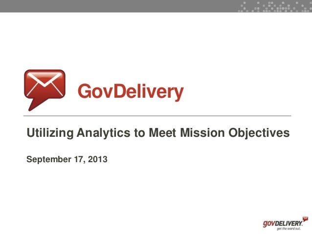 1 GovDelivery Utilizing Analytics to Meet Mission Objectives September 17, 2013