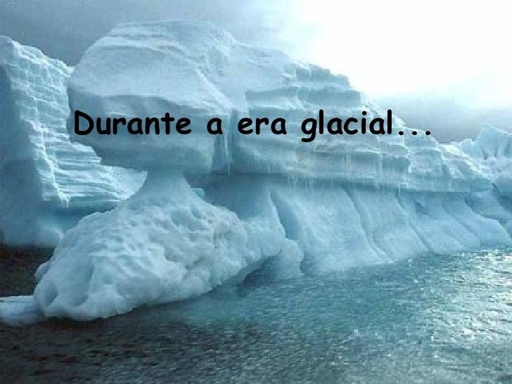 Durante a era glacial...   Durante a era glacial