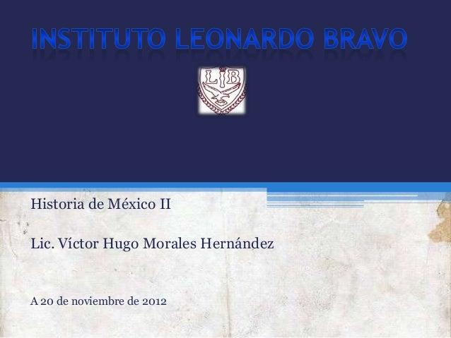 Historia de México IILic. Víctor Hugo Morales HernándezA 20 de noviembre de 2012
